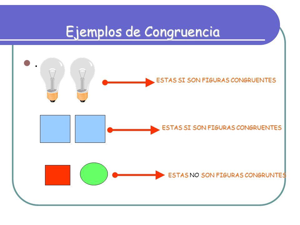 . Ejemplos de Congruencia ESTAS SI SON FIGURAS CONGRUENTES ESTAS SON FIGURAS CONGRUNTES ESTAS NO SON FIGURAS CONGRUNTES