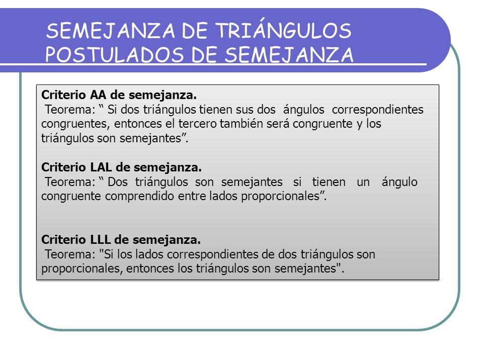 Existen tres criterios de semejanza de triángulos 1. AA ( ángulo-ángulo) 2. LLL (lado-lado-lado) 3. LAL (lado-ángulo-lado)