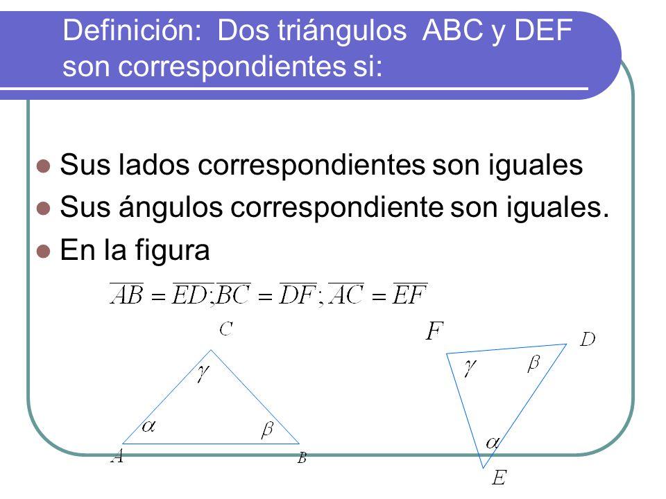 Definición: Dos triángulos ABC y DEF son correspondientes si: Sus lados correspondientes son iguales Sus ángulos correspondiente son iguales.
