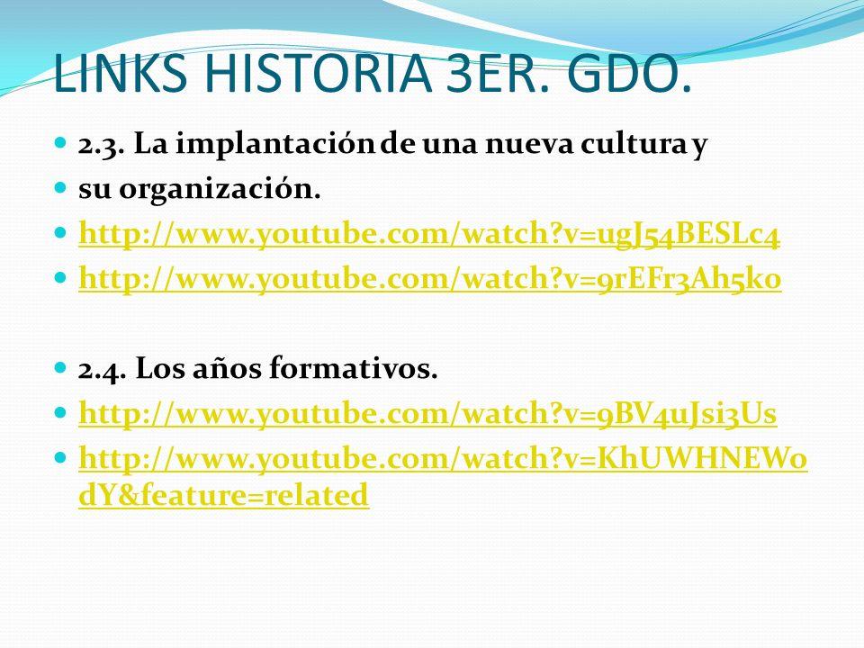 LINKS HISTORIA 3ER. GDO. 2.3. La implantación de una nueva cultura y su organización. http://www.youtube.com/watch?v=ugJ54BESLc4 http://www.youtube.co