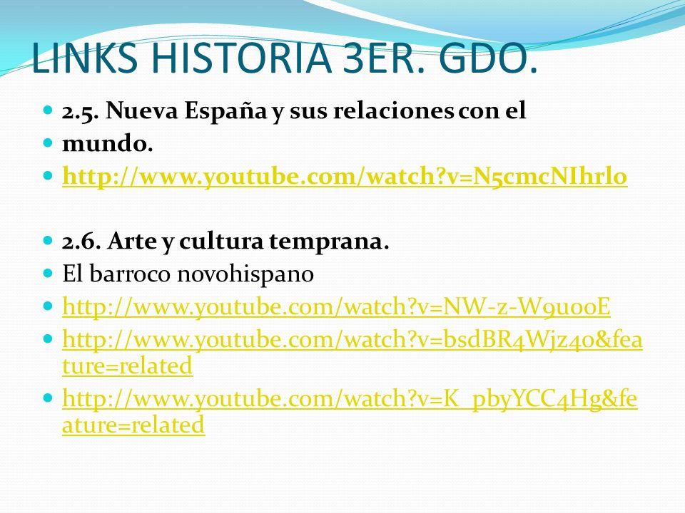 LINKS HISTORIA 3ER. GDO. 2.5. Nueva España y sus relaciones con el mundo. http://www.youtube.com/watch?v=N5cmcNIhrlo 2.6. Arte y cultura temprana. El