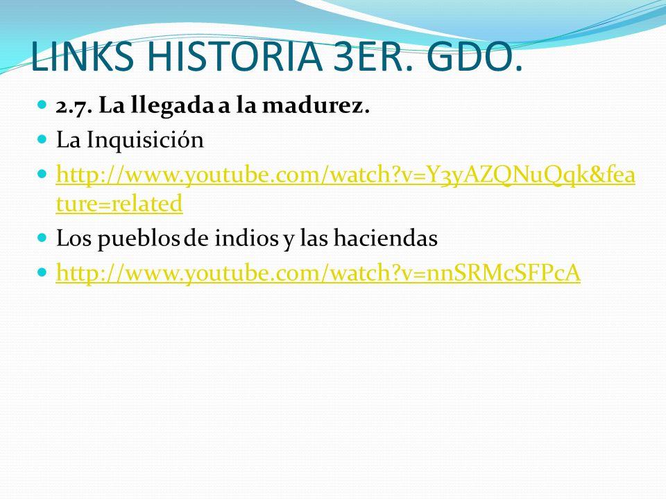 LINKS HISTORIA 3ER. GDO. 2.7. La llegada a la madurez. La Inquisición http://www.youtube.com/watch?v=Y3yAZQNuQqk&fea ture=related http://www.youtube.c