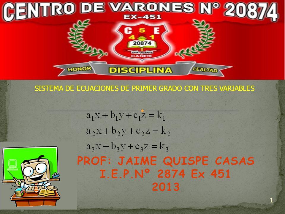PROF: JAIME QUISPE CASAS I.E.P.Nº 2874 Ex 451 2013 1 SISTEMA DE ECUACIONES DE PRIMER GRADO CON TRES VARIABLES