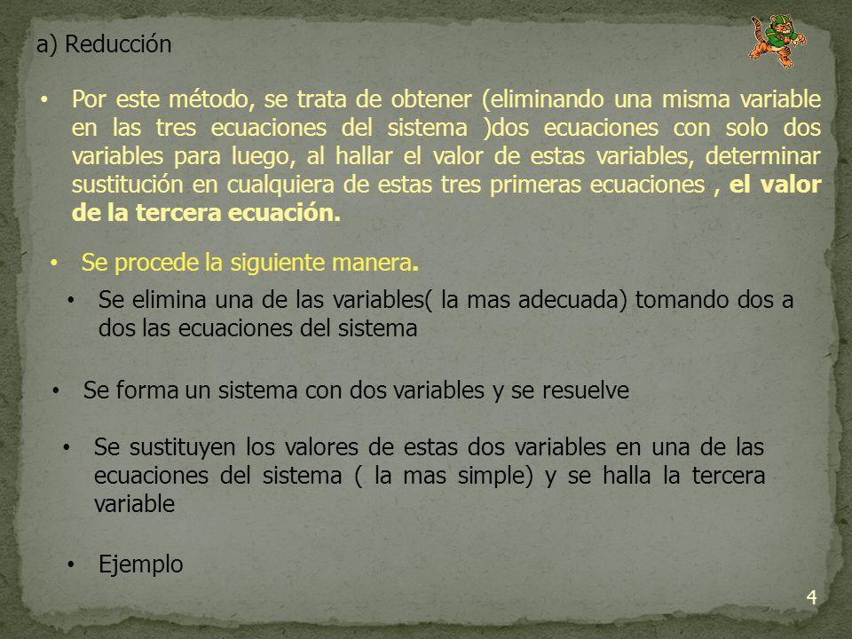 a) Reducción 4 Por este método, se trata de obtener (eliminando una misma variable en las tres ecuaciones del sistema )dos ecuaciones con solo dos variables para luego, al hallar el valor de estas variables, determinar sustitución en cualquiera de estas tres primeras ecuaciones, el valor de la tercera ecuación.