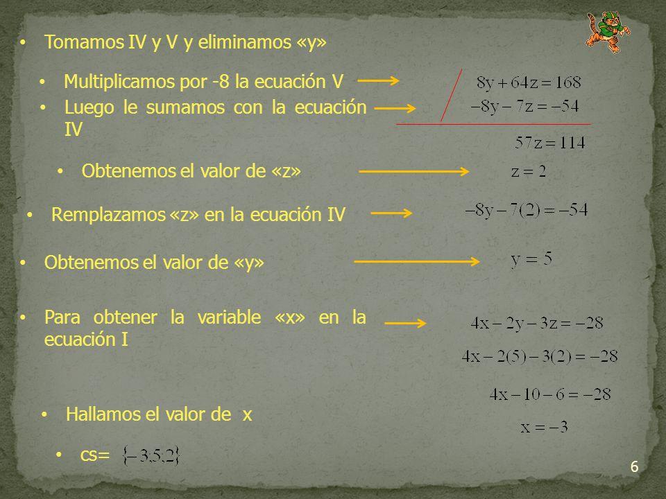 6 Tomamos IV y V y eliminamos «y» Multiplicamos por -8 la ecuación V Luego le sumamos con la ecuación IV Remplazamos «z» en la ecuación IV Obtenemos el valor de «y» Para obtener la variable «x» en la ecuación I Hallamos el valor de x Obtenemos el valor de «z» cs=