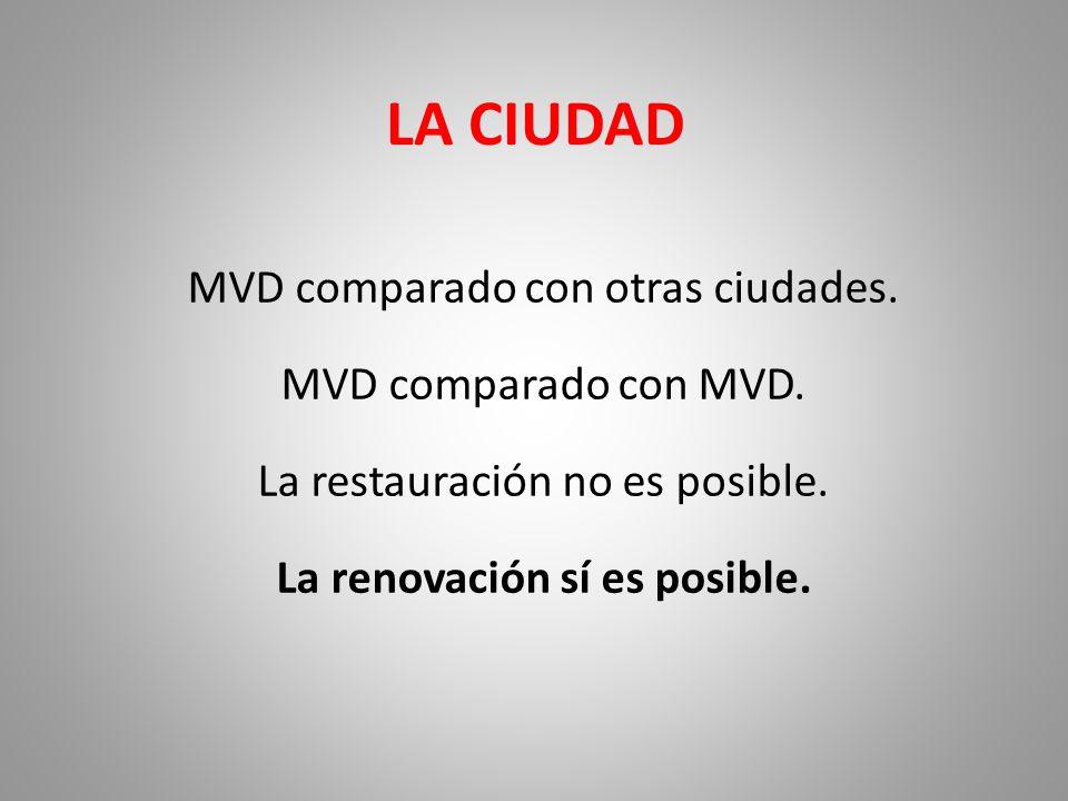 LA CIUDAD MVD comparado con otras ciudades. MVD comparado con MVD. La restauración no es posible. La renovación sí es posible.