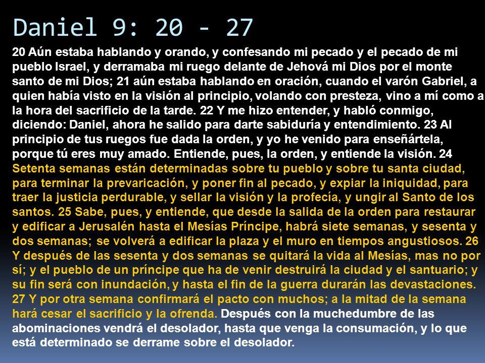 Daniel 9: 20 - 27 20 Aún estaba hablando y orando, y confesando mi pecado y el pecado de mi pueblo Israel, y derramaba mi ruego delante de Jehová mi D