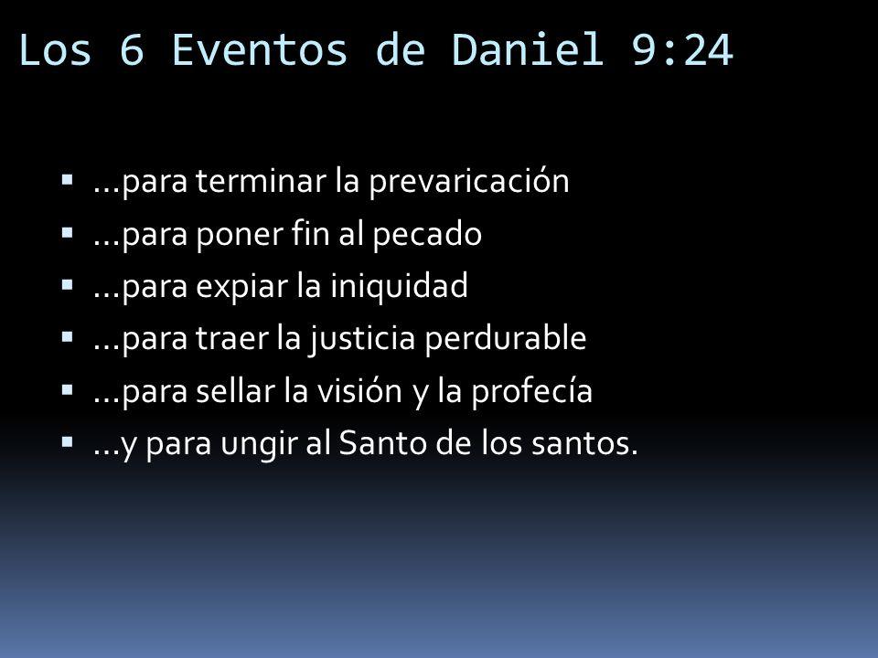 Los 6 Eventos de Daniel 9:24 …para terminar la prevaricación …para poner fin al pecado …para expiar la iniquidad …para traer la justicia perdurable …p