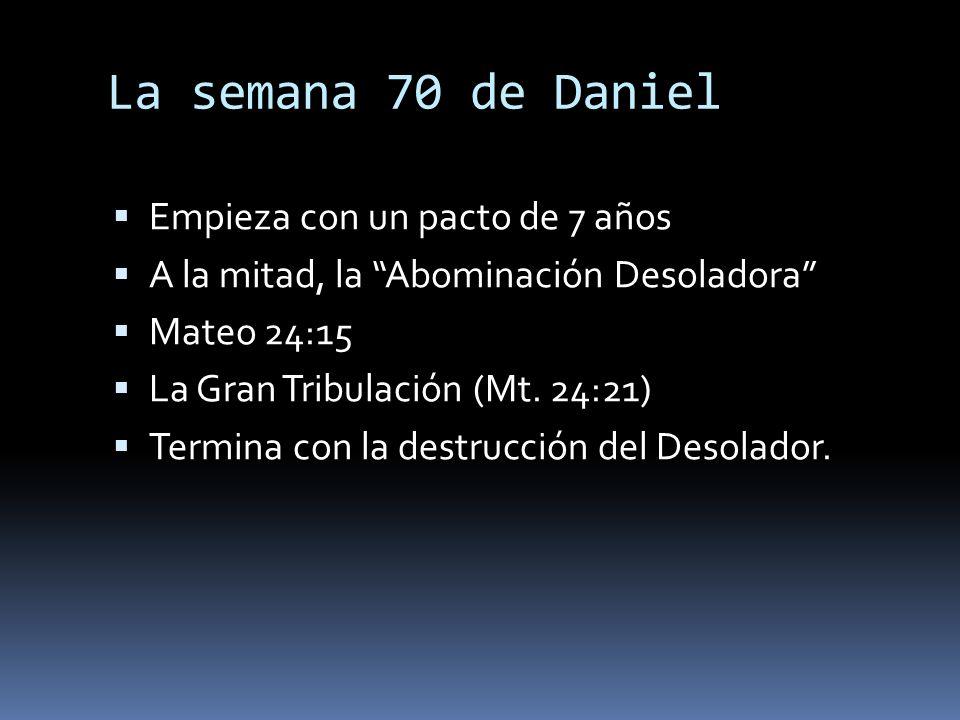La semana 70 de Daniel Empieza con un pacto de 7 años A la mitad, la Abominación Desoladora Mateo 24:15 La Gran Tribulación (Mt. 24:21) Termina con la