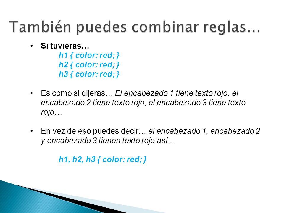Si tuvieras… h1 { color: red; } h2 { color: red; } h3 { color: red; } Es como si dijeras… El encabezado 1 tiene texto rojo, el encabezado 2 tiene texto rojo, el encabezado 3 tiene texto rojo… En vez de eso puedes decir… el encabezado 1, encabezado 2 y encabezado 3 tienen texto rojo así… h1, h2, h3 { color: red; }