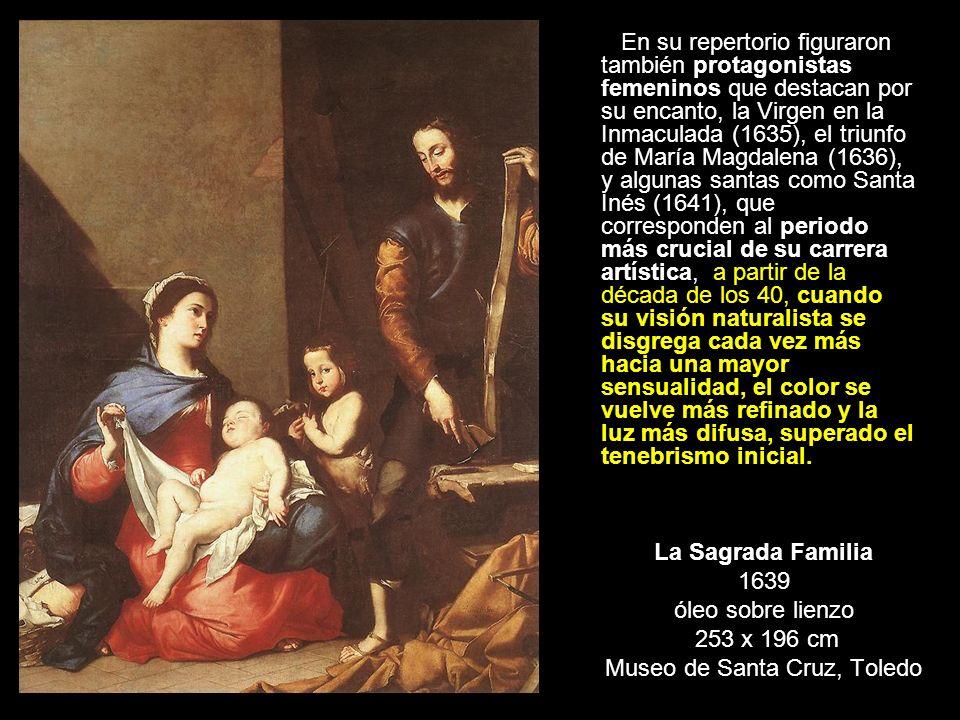 La Sagrada Familia 1639 óleo sobre lienzo 253 x 196 cm Museo de Santa Cruz, Toledo En su repertorio figuraron también protagonistas femeninos que dest