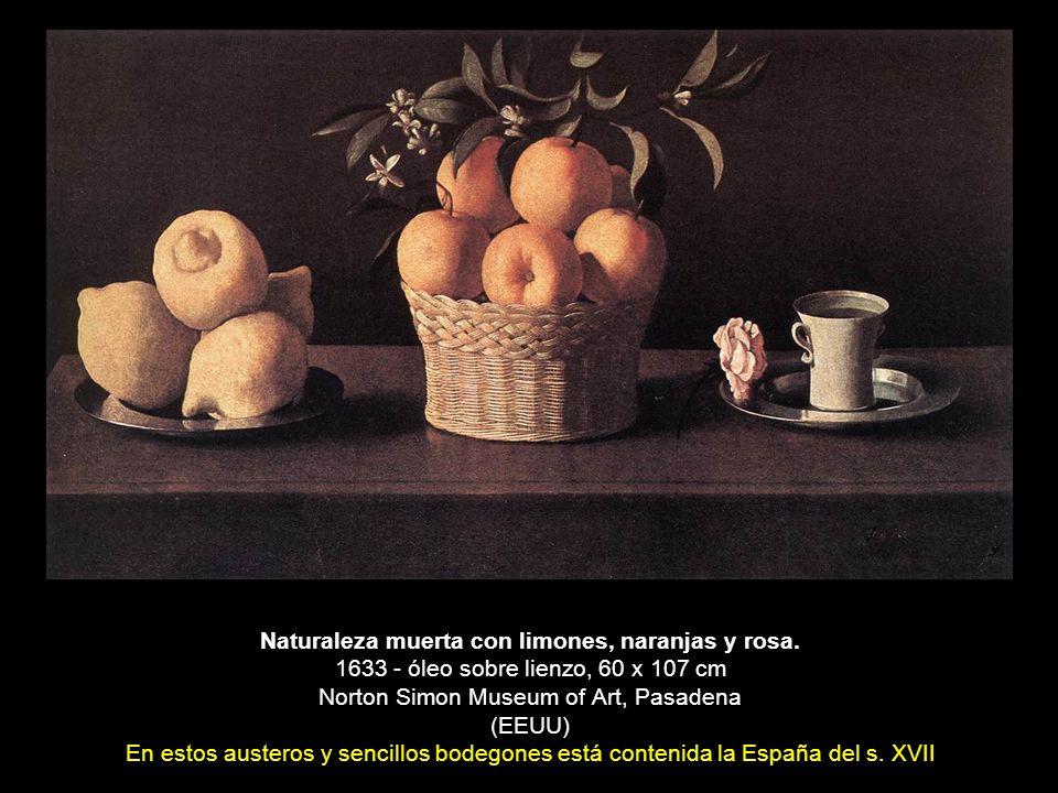 Naturaleza muerta con limones, naranjas y rosa. 1633 - óleo sobre lienzo, 60 x 107 cm Norton Simon Museum of Art, Pasadena (EEUU) En estos austeros y