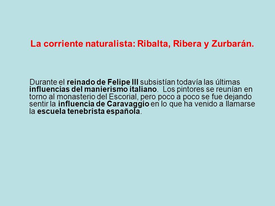 La corriente naturalista: Ribalta, Ribera y Zurbarán. Durante el reinado de Felipe III subsistían todavía las últimas influencias del manierismo itali