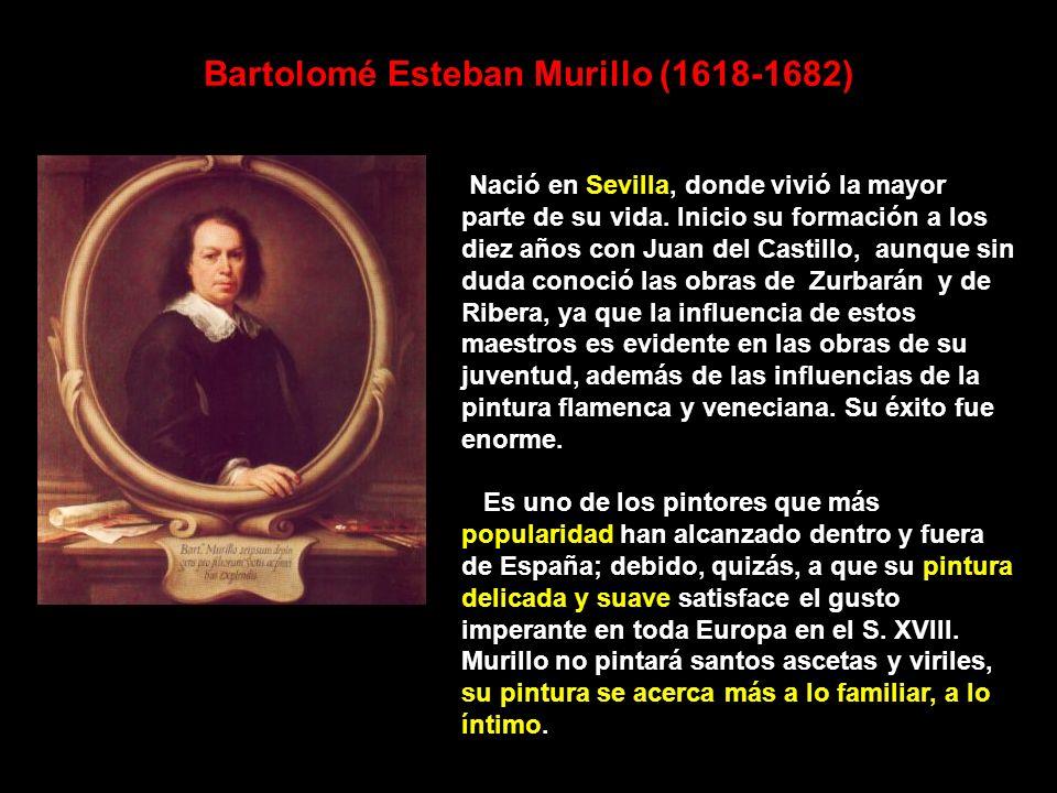Bartolomé Esteban Murillo (1618-1682) Nació en Sevilla, donde vivió la mayor parte de su vida. Inicio su formación a los diez años con Juan del Castil