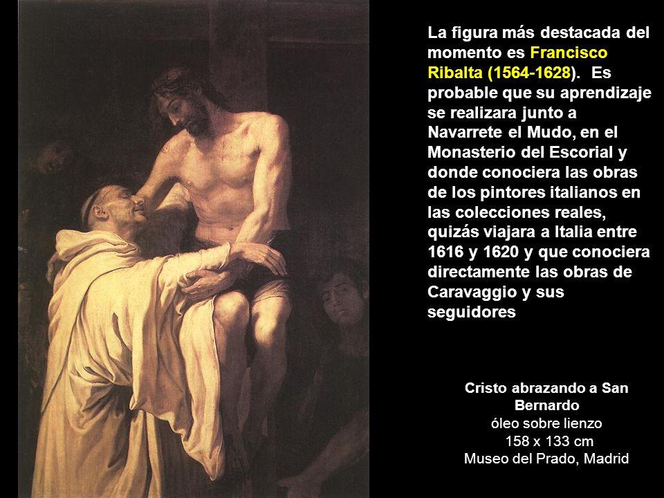 Cristo abrazando a San Bernardo óleo sobre lienzo 158 x 133 cm Museo del Prado, Madrid La figura más destacada del momento es Francisco Ribalta (1564-