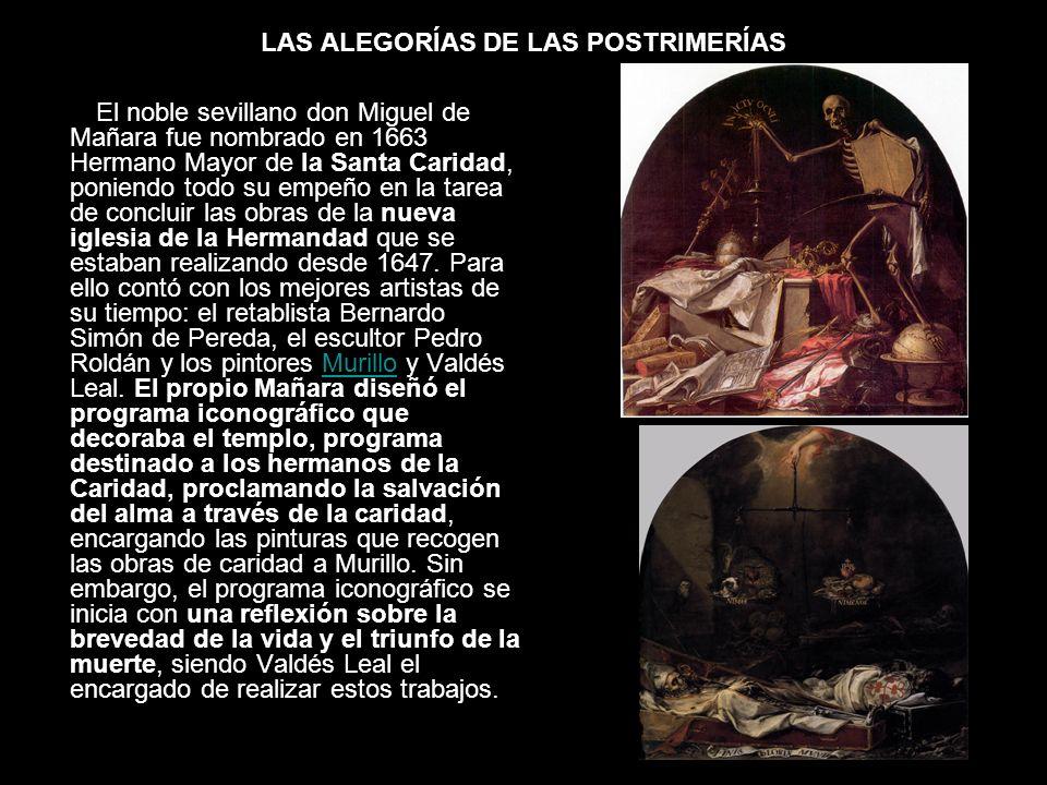 LAS ALEGORÍAS DE LAS POSTRIMERÍAS El noble sevillano don Miguel de Mañara fue nombrado en 1663 Hermano Mayor de la Santa Caridad, poniendo todo su emp