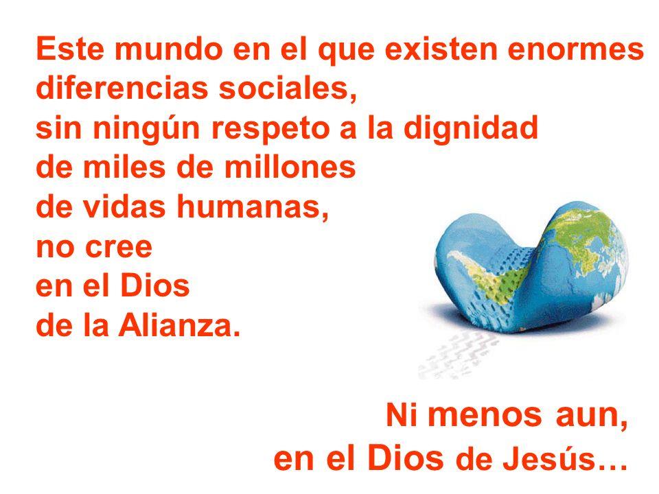 Este mundo en el que existen enormes diferencias sociales, sin ningún respeto a la dignidad de miles de millones de vidas humanas, no cree en el Dios