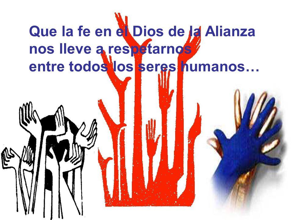Que la fe en el Dios de la Alianza nos lleve a respetarnos entre todos los seres humanos…