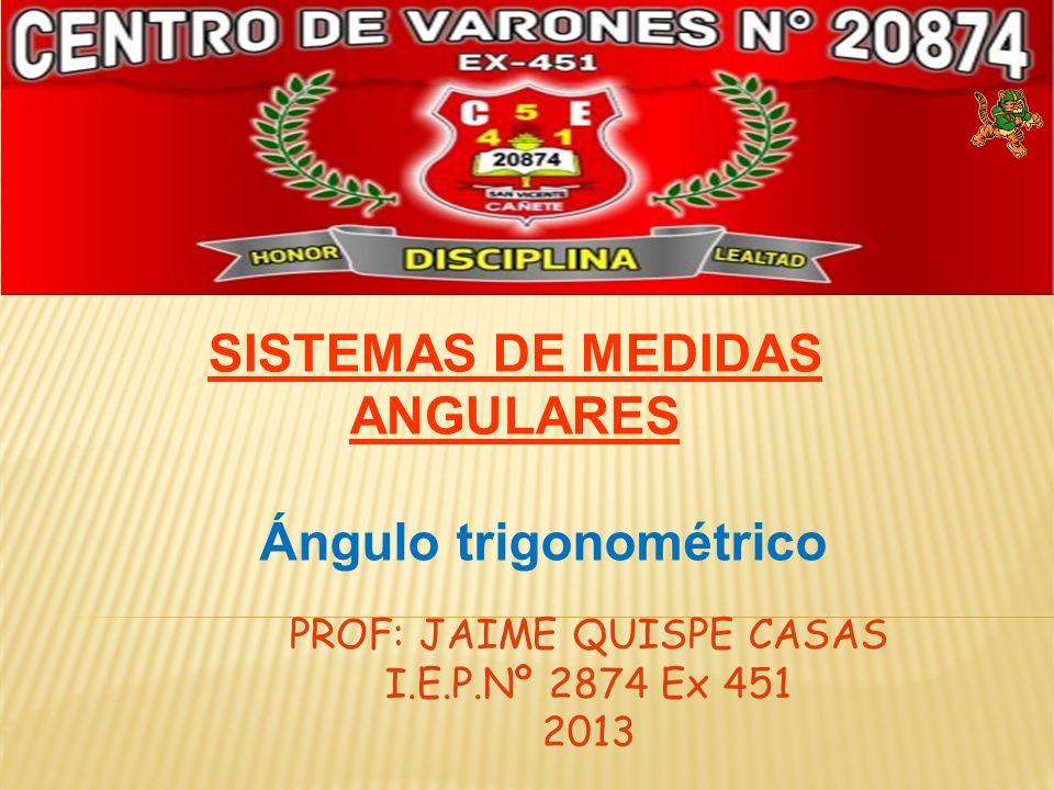 PROF: JAIME QUISPE CASAS I.E.P.Nº 2874 Ex 451 2013 SISTEMAS DE MEDIDAS ANGULARES Ángulo trigonométrico