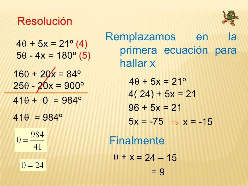 Resolución 4 + 5x = 21º (4) 5 - 4x = 180º (5) 16 + 20x = 84º 25 - 20x = 900º 41 + 0 = 984º 41 = 984º Remplazamos en la primera ecuación para hallar x