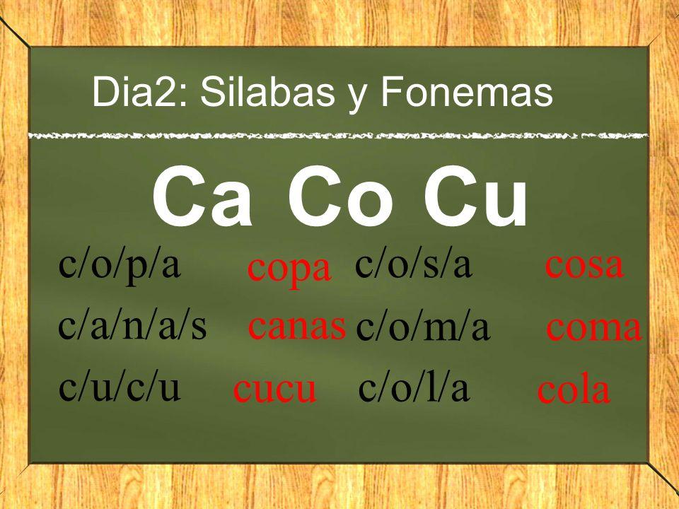 Dia2: Silabas y Fonemas CaCoCu c/o/p/a copa c/a/n/a/s canas c/u/c/u cucu c/o/s/a cosa c/o/m/a coma c/o/l/a cola
