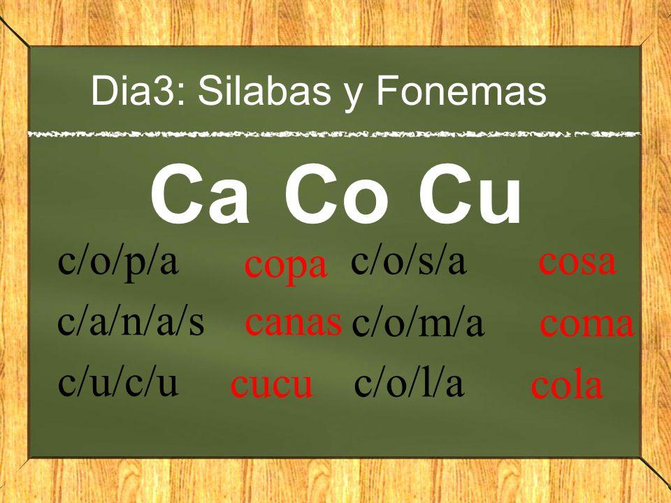Dia3: Silabas y Fonemas CaCoCu c/o/p/a copa c/a/n/a/s canas c/u/c/u cucu c/o/s/a cosa c/o/m/a coma c/o/l/a cola
