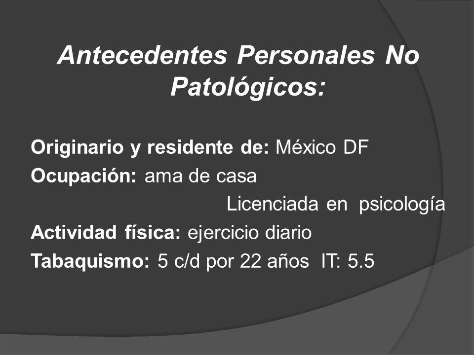 Antecedentes Personales No Patológicos: Originario y residente de: México DF Ocupación: ama de casa Licenciada en psicología Actividad física: ejercicio diario Tabaquismo: 5 c/d por 22 años IT: 5.5