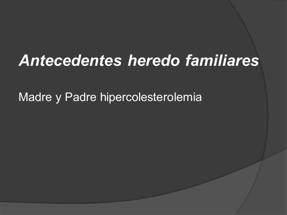 Antecedentes heredo familiares Madre y Padre hipercolesterolemia