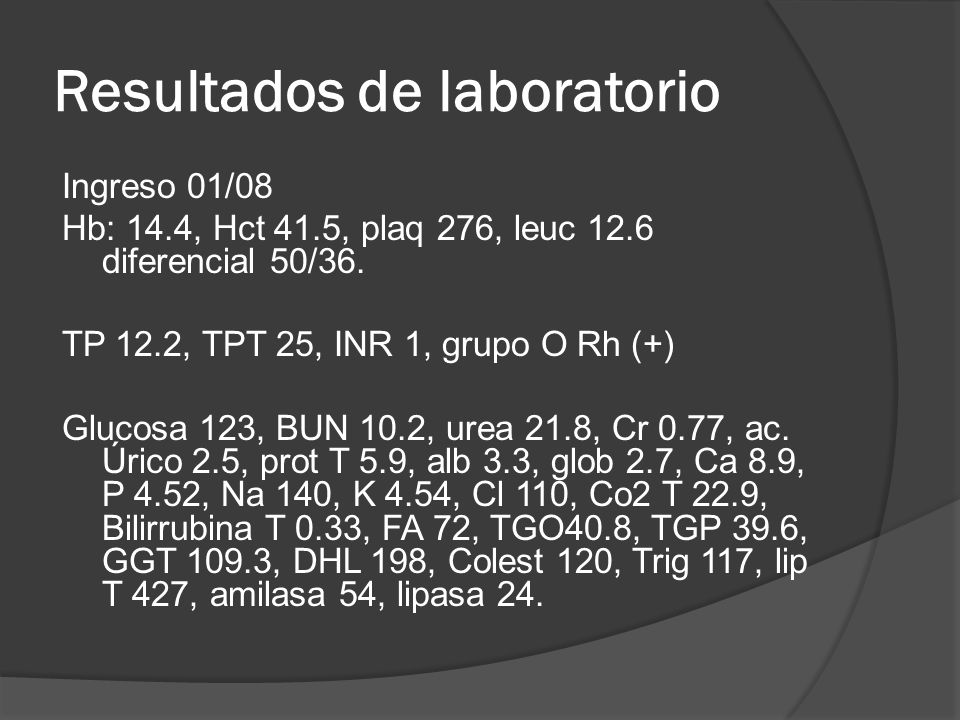 Resultados de laboratorio Ingreso 01/08 Hb: 14.4, Hct 41.5, plaq 276, leuc 12.6 diferencial 50/36. TP 12.2, TPT 25, INR 1, grupo O Rh (+) Glucosa 123,