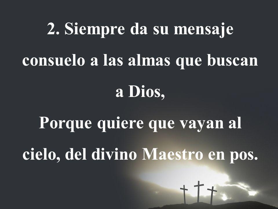 2. Siempre da su mensaje consuelo a las almas que buscan a Dios, Porque quiere que vayan al cielo, del divino Maestro en pos.