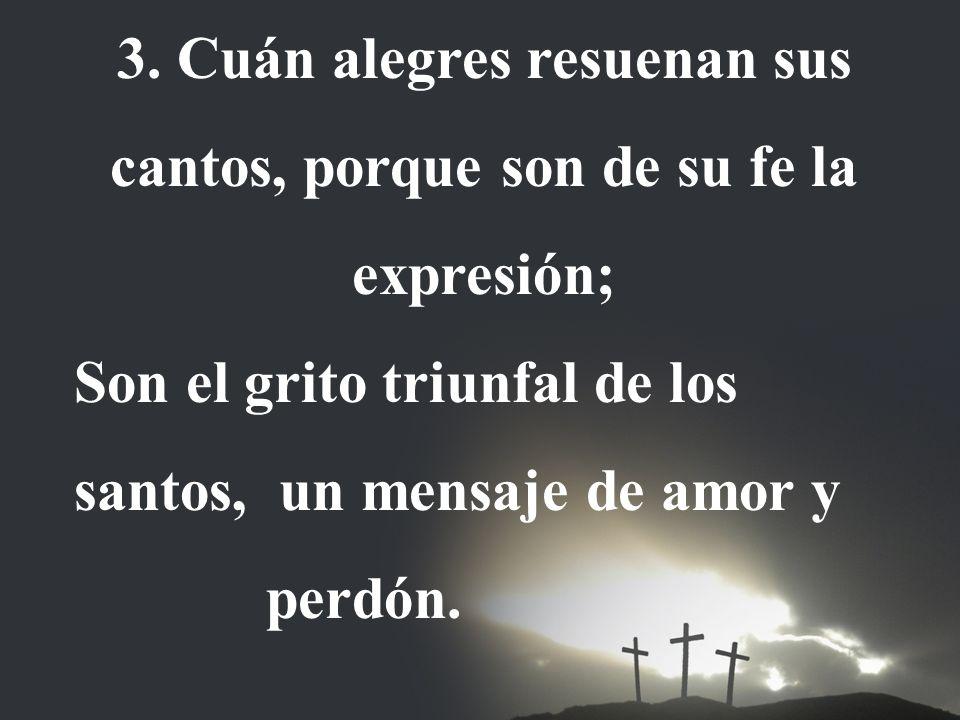 3. Cuán alegres resuenan sus cantos, porque son de su fe la expresión; Son el grito triunfal de los santos, un mensaje de amor y perdón.