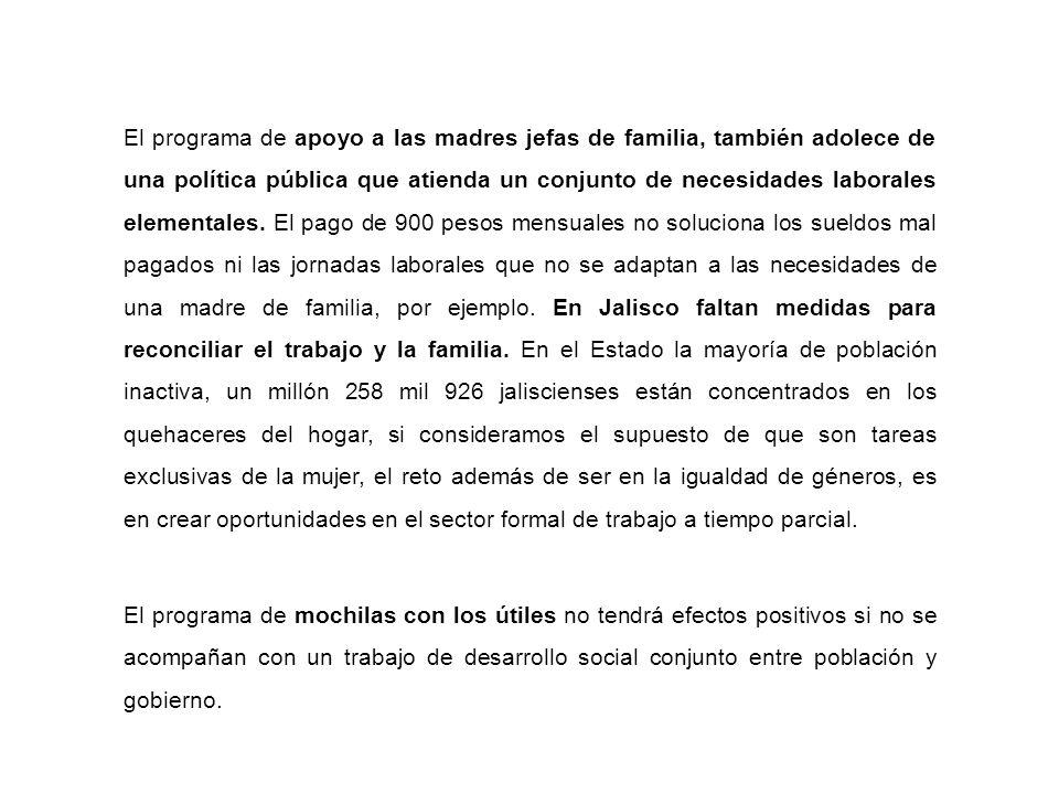 El programa de apoyo a las madres jefas de familia, también adolece de una política pública que atienda un conjunto de necesidades laborales elementales.