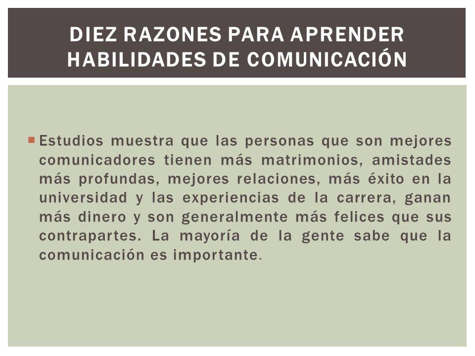 Estudios muestra que las personas que son mejores comunicadores tienen más matrimonios, amistades más profundas, mejores relaciones, más éxito en la u