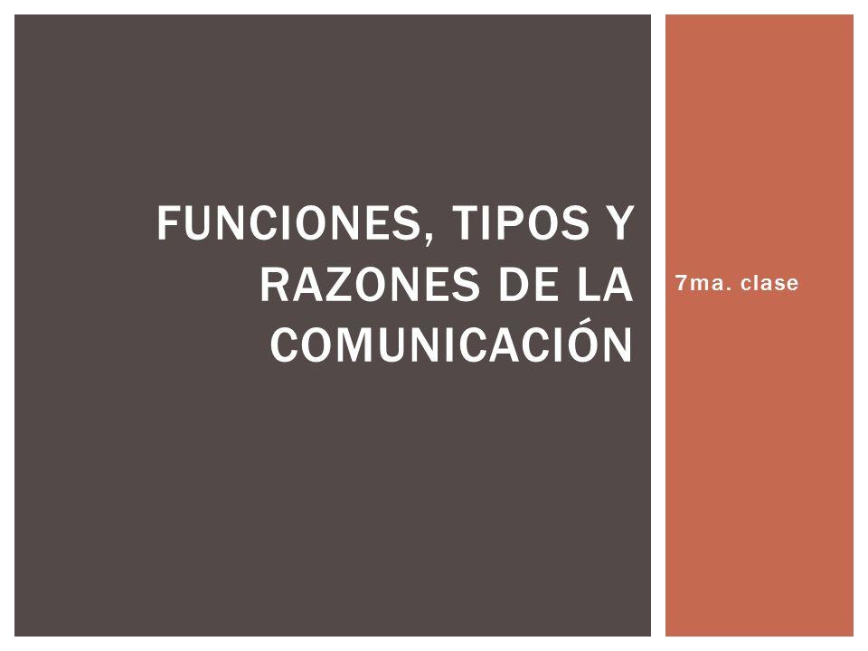 7ma. clase FUNCIONES, TIPOS Y RAZONES DE LA COMUNICACIÓN