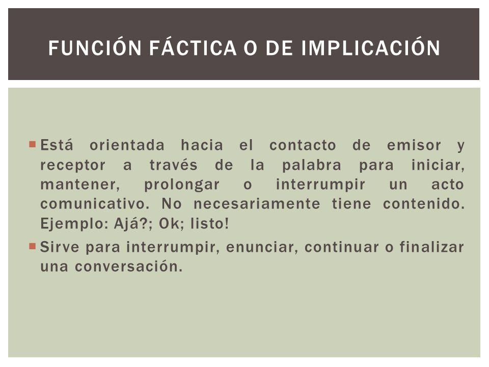 Está orientada hacia el contacto de emisor y receptor a través de la palabra para iniciar, mantener, prolongar o interrumpir un acto comunicativo. No