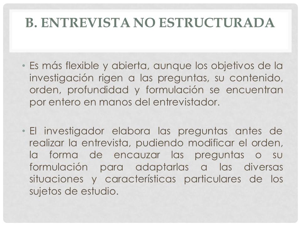 B. ENTREVISTA NO ESTRUCTURADA Es más flexible y abierta, aunque los objetivos de la investigación rigen a las preguntas, su contenido, orden, profundi