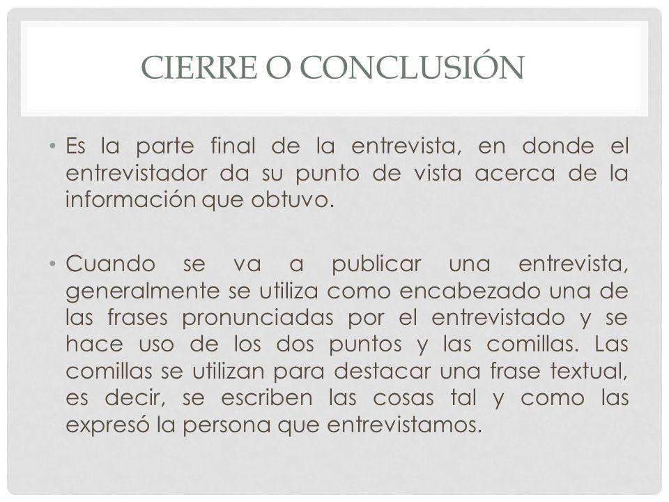 CIERRE O CONCLUSIÓN Es la parte final de la entrevista, en donde el entrevistador da su punto de vista acerca de la información que obtuvo.