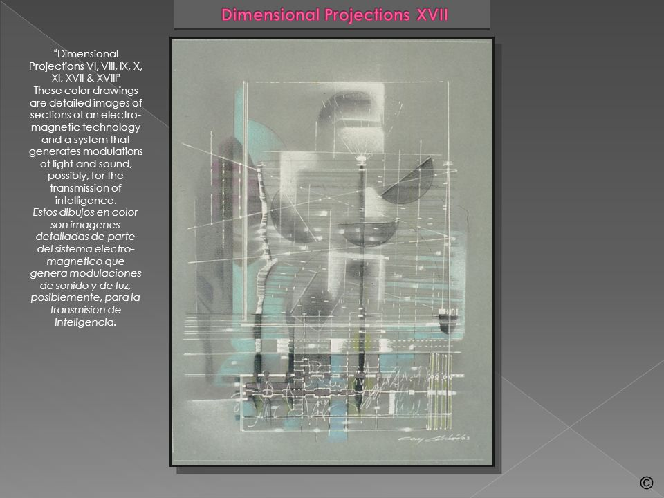 Dimensional Projections VI, VIII, IX, X, XI, XVII & XVIII These color drawings are detailed images of sections of an electro- magnetic technology and a system that generates modulations of light and sound, possibly, for the transmission of intelligence.