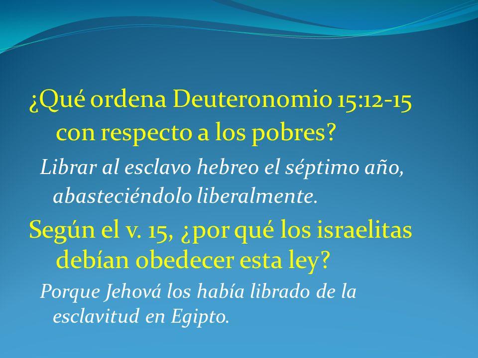 ¿Qué ordena Deuteronomio 15:12-15 con respecto a los pobres? Librar al esclavo hebreo el séptimo año, abasteciéndolo liberalmente. Según el v. 15, ¿po
