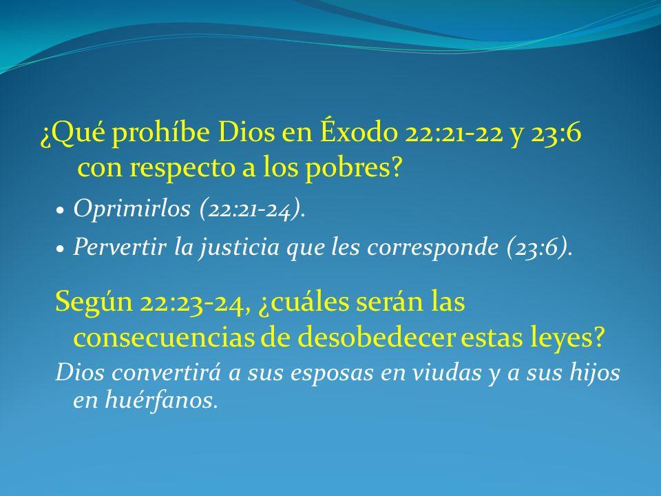 ¿Qué prohíbe Dios en Éxodo 22:21-22 y 23:6 con respecto a los pobres? Oprimirlos (22:21-24). Pervertir la justicia que les corresponde (23:6). Según 2