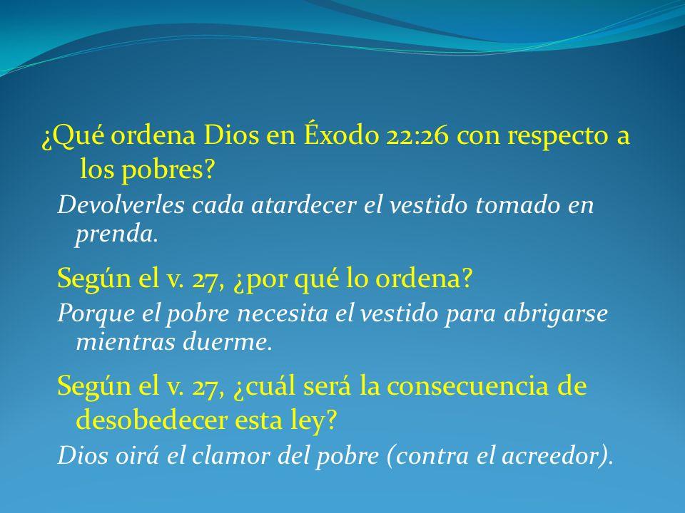 ¿Qué ordena Dios en Éxodo 22:26 con respecto a los pobres? Devolverles cada atardecer el vestido tomado en prenda. Según el v. 27, ¿por qué lo ordena?