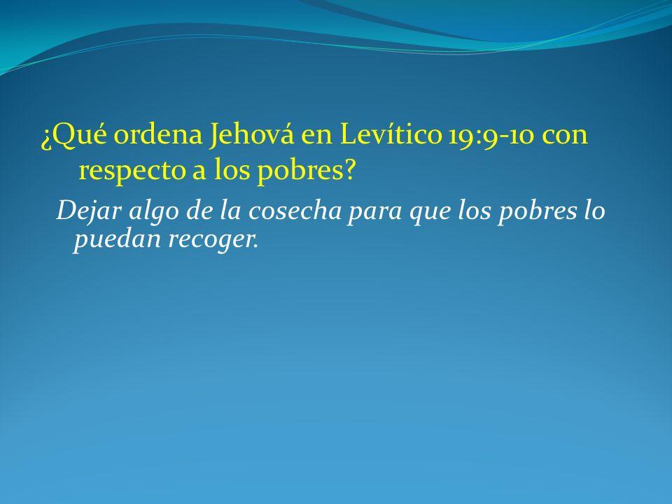 ¿Qué ordena Jehová en Levítico 19:9-10 con respecto a los pobres? Dejar algo de la cosecha para que los pobres lo puedan recoger.