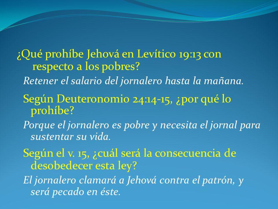 ¿Qué prohíbe Jehová en Levítico 19:13 con respecto a los pobres? Retener el salario del jornalero hasta la mañana. Según Deuteronomio 24:14-15, ¿por q