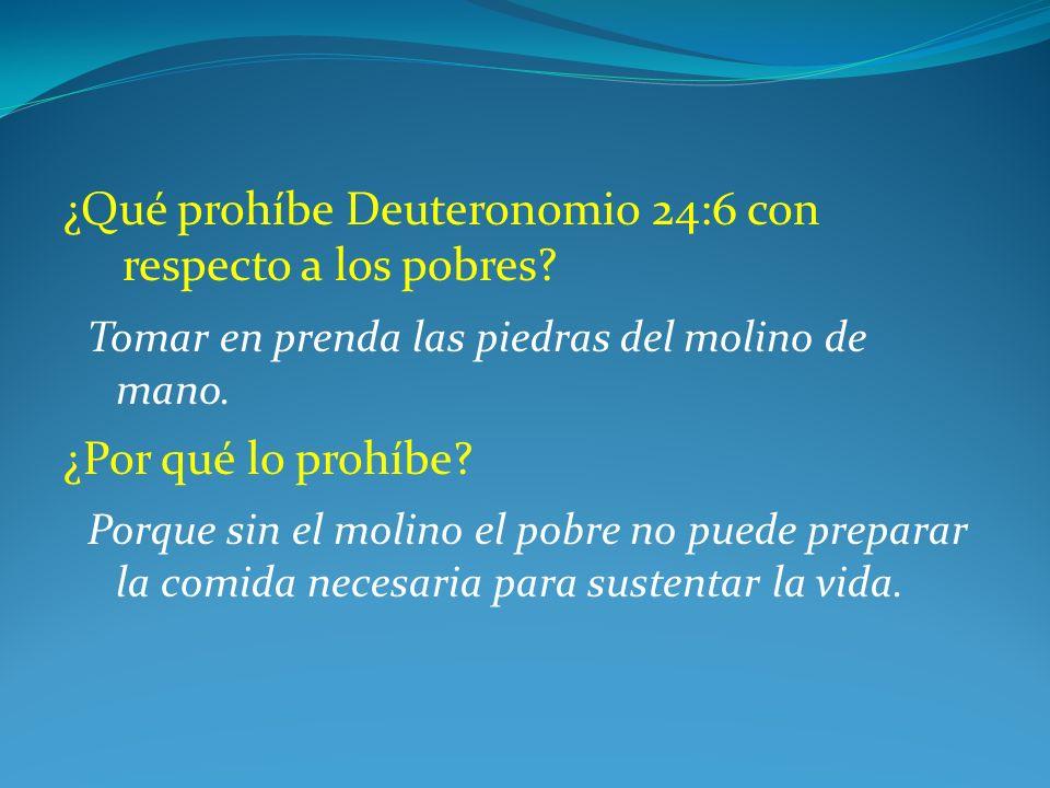 ¿Qué prohíbe Deuteronomio 24:6 con respecto a los pobres? Tomar en prenda las piedras del molino de mano. ¿Por qué lo prohíbe? Porque sin el molino el
