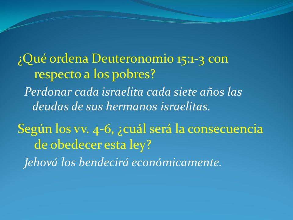 ¿Qué ordena Deuteronomio 15:1-3 con respecto a los pobres? Perdonar cada israelita cada siete años las deudas de sus hermanos israelitas. Según los vv