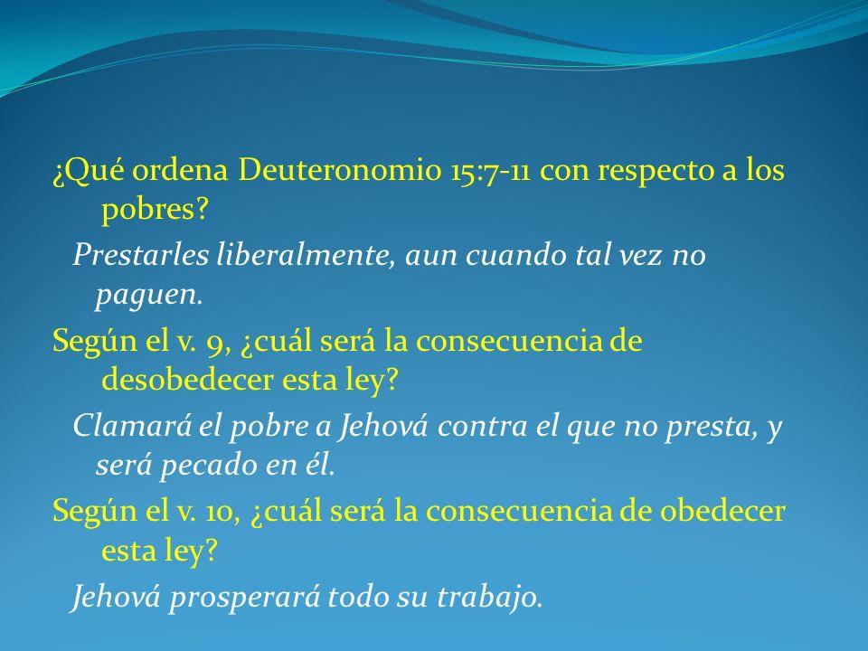 ¿Qué ordena Deuteronomio 15:7-11 con respecto a los pobres? Prestarles liberalmente, aun cuando tal vez no paguen. Según el v. 9, ¿cuál será la consec