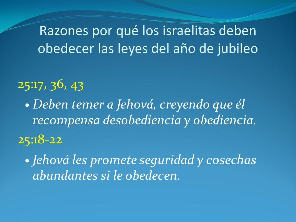 Razones por qué los israelitas deben obedecer las leyes del año de jubileo 25:17, 36, 43 Deben temer a Jehová, creyendo que él recompensa desobediencia y obediencia.