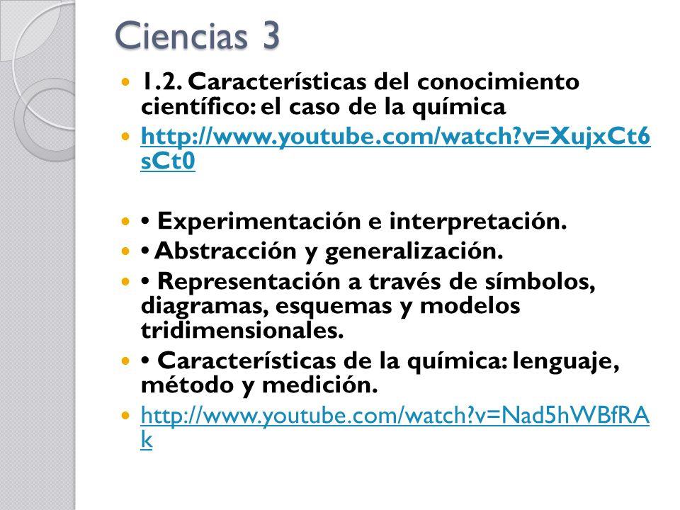 Ciencias 3 1.2. Características del conocimiento científico: el caso de la química http://www.youtube.com/watch?v=XujxCt6 sCt0 http://www.youtube.com/