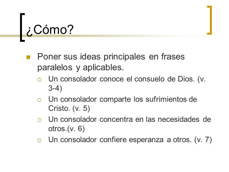 ¿Cómo? Poner sus ideas principales en frases paralelos y aplicables. Un consolador conoce el consuelo de Dios. (v. 3-4) Un consolador comparte los suf