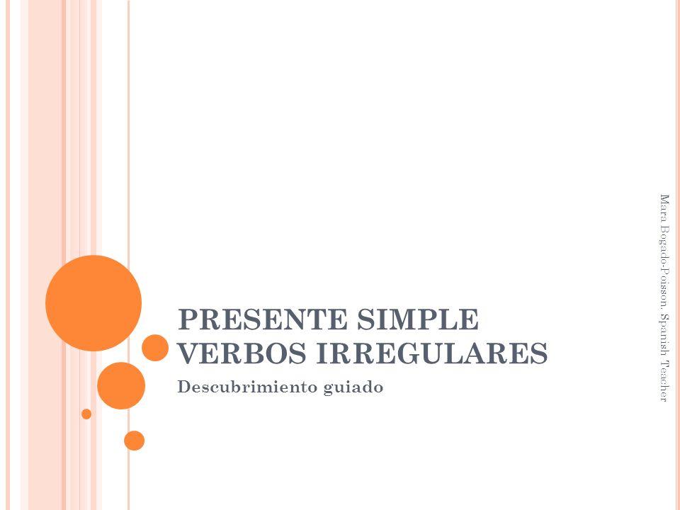 PRESENTE SIMPLE VERBOS IRREGULARES Descubrimiento guiado Mara Bogado-Poisson. Spanish Teacher